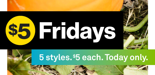 $5 Fridays — 5 Styles. $5 Each. Today Only.